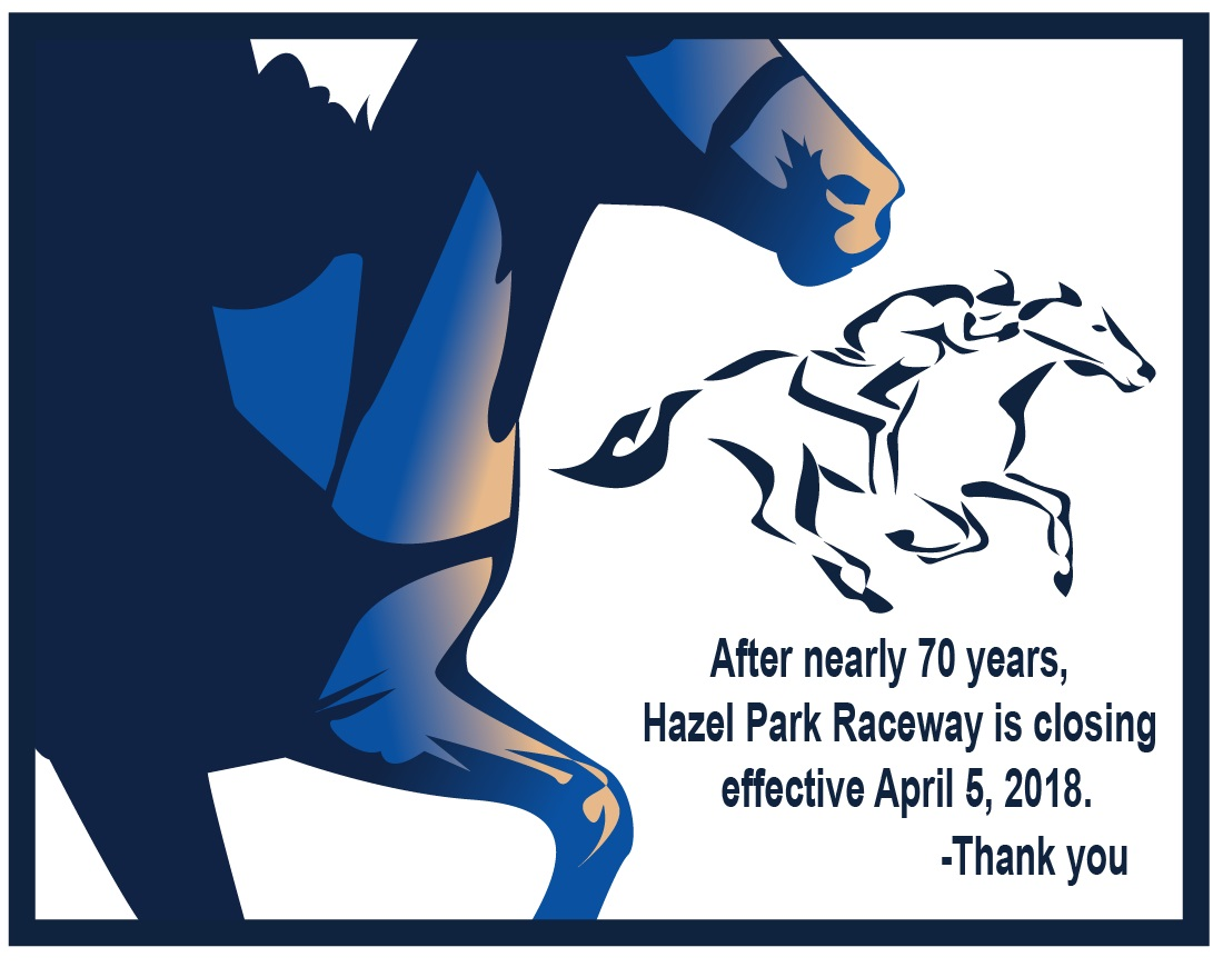 Hazel Park Raceway has closed after seventy years in operation. Thank you.